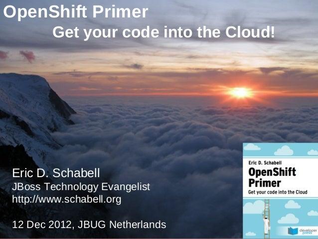 OpenShift Primer             Get your code into the Cloud!Eric D. SchabellJBoss Technology Evangelisthttp://www.schabell.o...