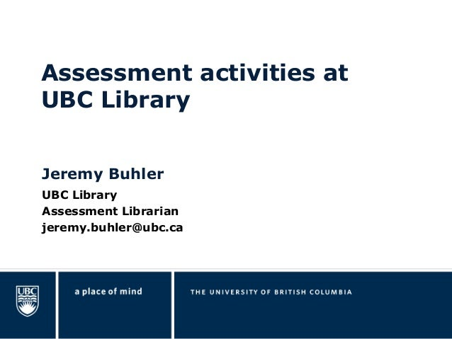 Jeremy Buhler UBC Library Assessment Librarian jeremy.buhler@ubc.ca Assessment activities at UBC Library
