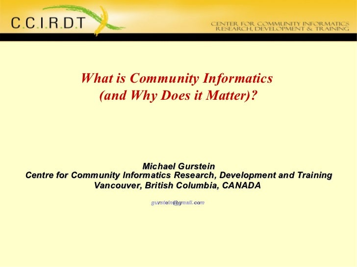 What is Community Informatics  (and Why Does it Matter)? Michael Gurstein Centre for Community Informatics Research, Devel...