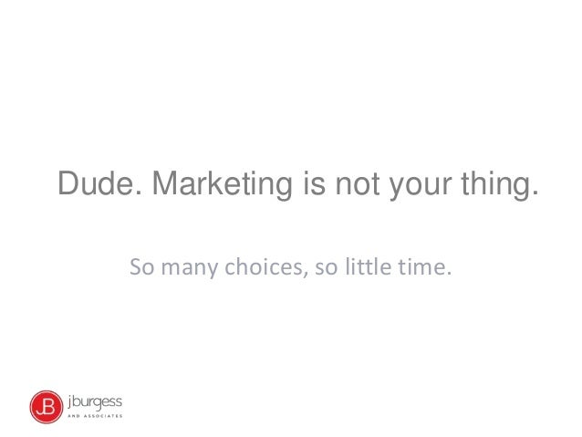 Dude. Marketing is not your thing.So many choices, so little time.