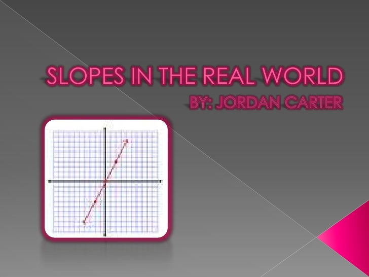 SLOPES IN THE REAL WORLD<br />BY: JORDAN CARTER<br />