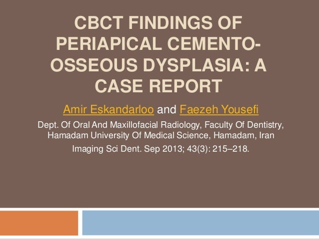 CBCT FINDINGS OF PERIAPICAL CEMENTO- OSSEOUS DYSPLASIA: A CASE REPORT Amir Eskandarloo and Faezeh Yousefi Dept. Of Oral An...