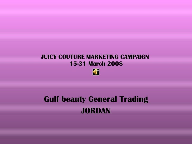 JUICY COUTURE MARKETING CAMPAIGN  15-31 March 2008 Gulf beauty General Trading JORDAN