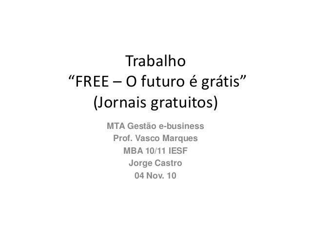 """Trabalho """"FREE – O futuro é grátis"""" (Jornais gratuitos) MTA Gestão e-business Prof. Vasco Marques MBA 10/11 IESF Jorge Cas..."""