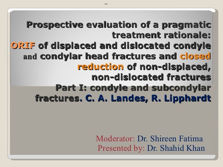 Prospective evaluation of a pragmatic treatment rationale: ORIF  of displaced and dislocated condyle  and  condylar   head...