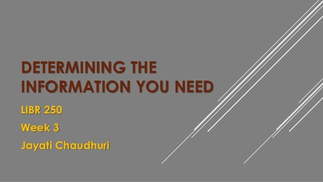 DETERMINING THE  INFORMATION YOU NEED  LIBR 250  Week 3  Jayati Chaudhuri