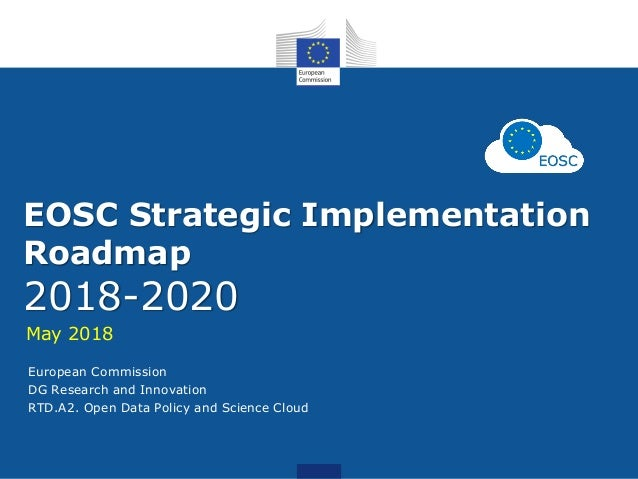 EOSC Strategic Implementation Roadmap 2018-2020 May 2018 European Commission DG Research and Innovation RTD.A2. Open Data ...