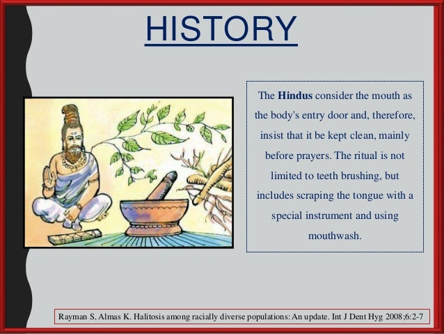 HISTORY The Hindus consider the mouth as the body's entry door and, therefore, insist that it be kept clean, mainly before...