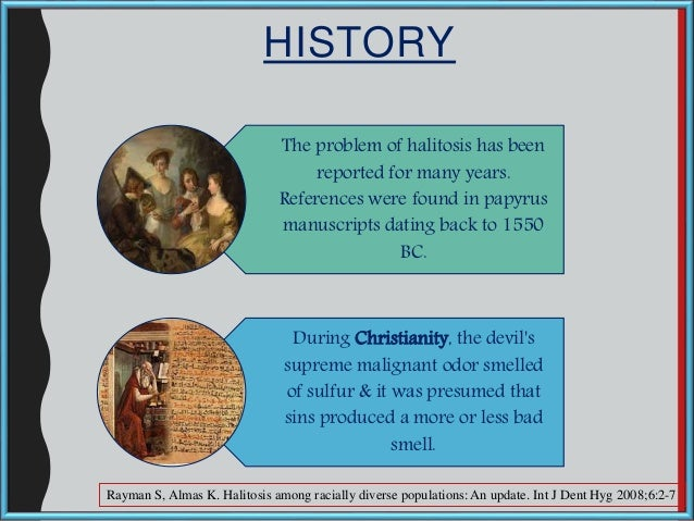 HISTORY The problem of halitosis has been reported for many years. References were found in papyrus manuscripts dating bac...
