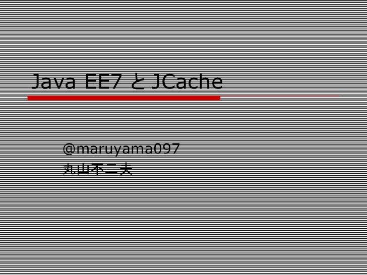 Java EE7 と JCache   @maruyama097  丸山不二夫