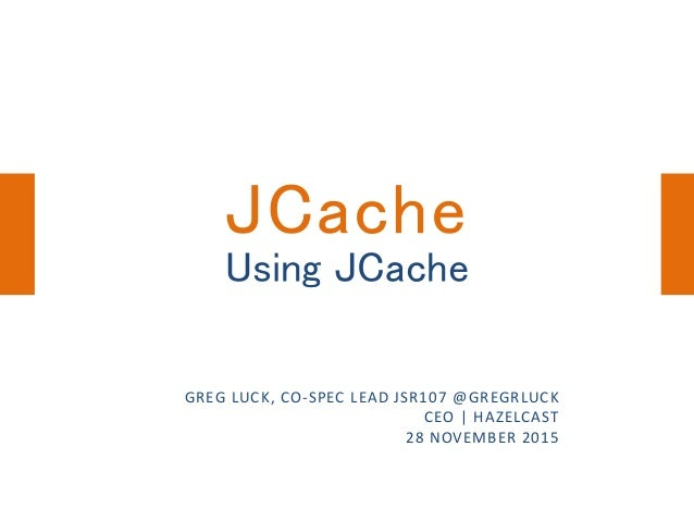 Using JCache GREG LUCK, CO-SPEC LEAD JSR107 @GREGRLUCK CEO | HAZELCAST 28 NOVEMBER 2015 JCache