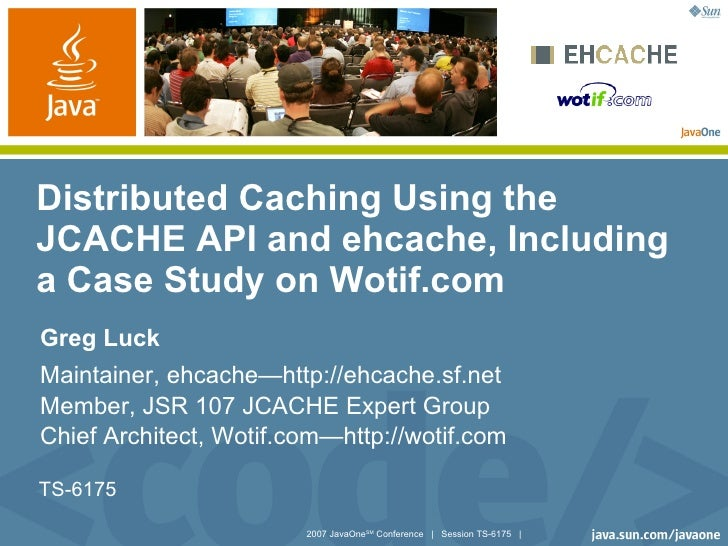 Distributed Caching Using the JCACHE API and ehcache, Including a Case Study on Wotif.com Greg Luck Maintainer, ehcache—ht...