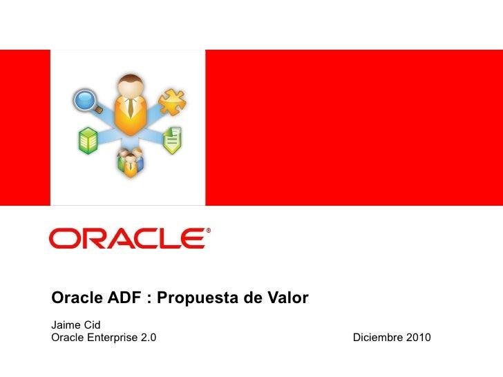 Oracle ADF : Propuesta de Valor Jaime Cid Oracle Enterprise 2.0 Diciembre 2010