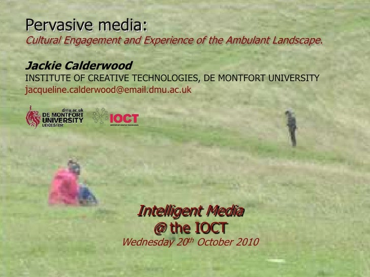 Pervasive media:Cultural Engagement and Experience of the Ambulant Landscape.Jackie CalderwoodINSTITUTE OF CREATIVE TECHNO...