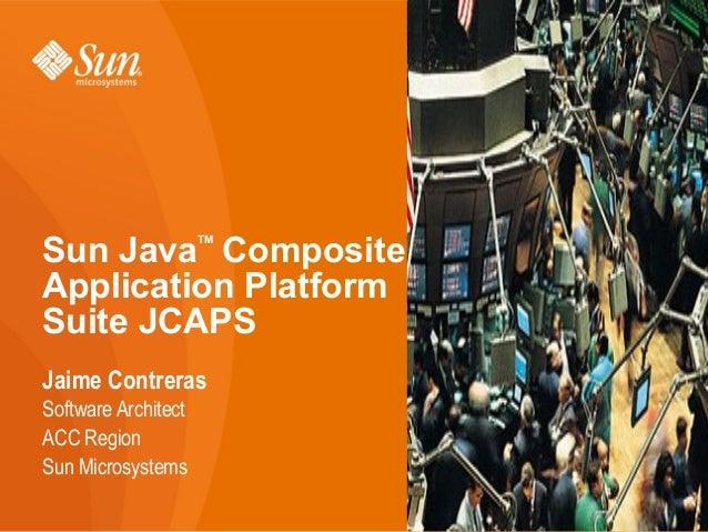 Sun Java Composite                     TMApplication PlatformSuite JCAPSJaime ContrerasSoftware ArchitectACC RegionSun Mic...