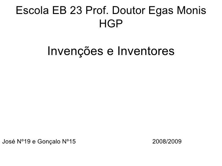 Escola EB 23 Prof. Doutor Egas Monis HGP Invenções e Inventores José Nº19 e Gonçalo Nº15  2008/2009