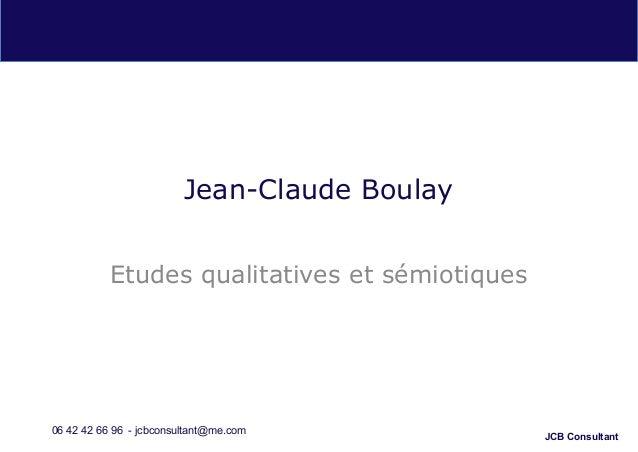 JCB Consultant Jean-Claude Boulay Etudes qualitatives et sémiotiques 06 42 42 66 96 - jcbconsultant@me.com