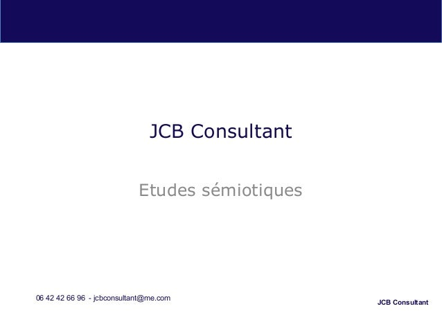 JCB Consultant JCB Consultant Etudes sémiotiques 06 42 42 66 96 - jcbconsultant@me.com