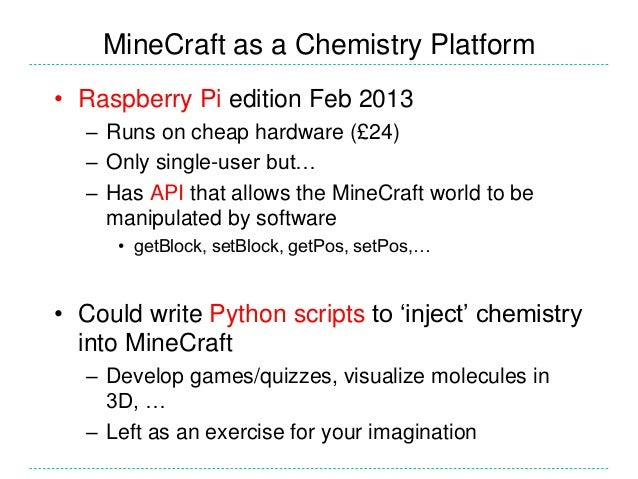 MineCraft as a Chemistry Platform • Raspberry Pi edition Feb 2013 – Runs on cheap hardware (£24) – Only single-user but… –...