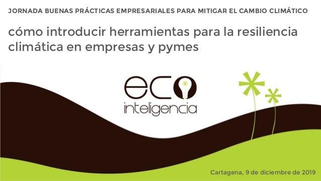 JORNADA BUENAS PRÁCTICAS EMPRESARIALES PARA MITIGAR EL CAMBIO CLIMÁTICO Cartagena, 9 de diciembre de 2019 cómo introducir ...