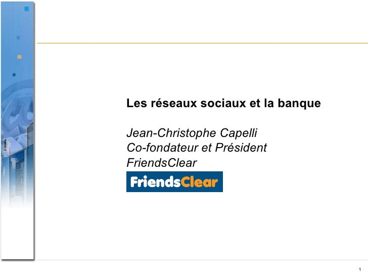 Les réseaux sociaux et la banque Jean-Christophe Capelli Co-fondateur et Président FriendsClear