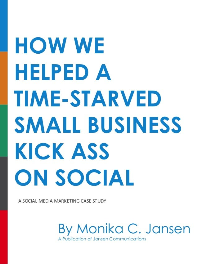 HOW WE HELPED A TIME-STARVED SMALL BUSINESS KICK ASS ON SOCIAL A	SOCIAL	MEDIA	MARKETING	CASE	STUDY By Monika C. Jansen A P...