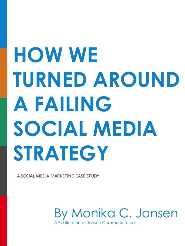 HOW WE TURNED AROUND A FAILING SOCIAL MEDIA STRATEGY ASOCIALMEDIAMARKETINGCASESTUDY By Monika C. Jansen A Publication...
