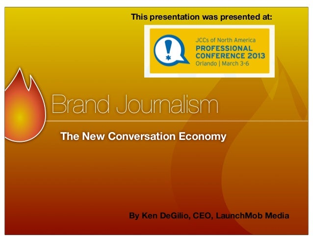 This presentation was presented at:Brand JournalismThe New Conversation Economy           By Ken DeGilio, CEO, LaunchMob M...