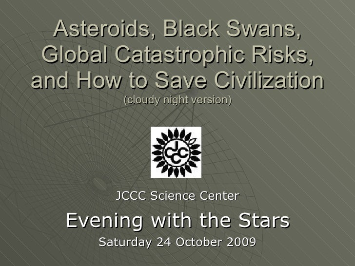 Asteroids, Black Swans, Global Catastrophic Risks, and How to Save Civilization (cloudy night version) JCCC Science Center...