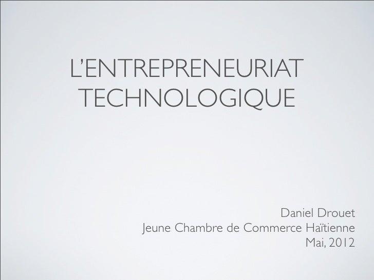 L'ENTREPRENEURIAT TECHNOLOGIQUE                          Daniel Drouet     Jeune Chambre de Commerce Haïtienne            ...