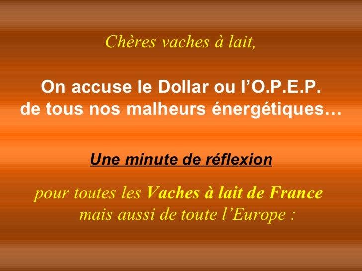 On accuse le Dollar ou l'O.P.E.P. de tous nos malheurs énergétiques… Une minute de réflexion pour toutes les  Vaches à lai...