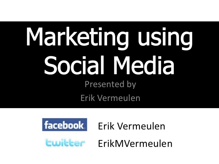Marketing using Social Media<br />Presented by<br />Erik Vermeulen<br />Erik Vermeulen<br />ErikMVermeulen<br />