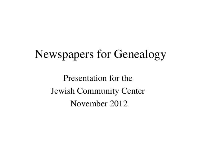 Newspapers for GenealogyPresentation for theJewish Community CenterNovember 2012