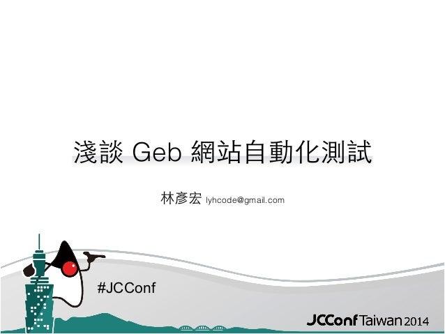 #JCConf 淺談 Geb 網站⾃自動化測試 林彥宏 lyhcode@gmail.com