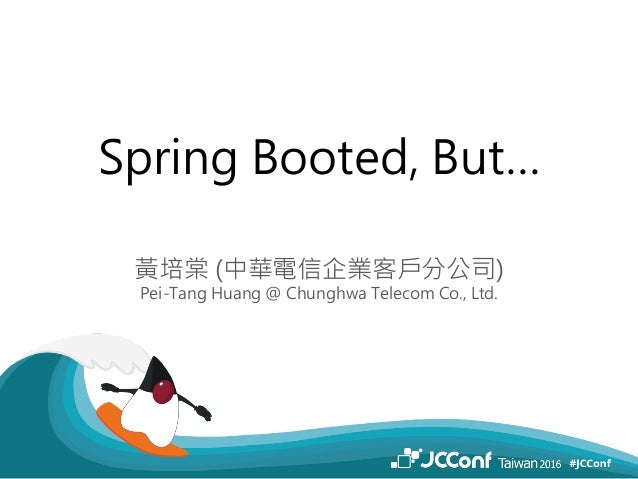 Spring Booted, But… 黃培棠 (中華電信企業客戶分公司) Pei-Tang Huang @ Chunghwa Telecom Co., Ltd.