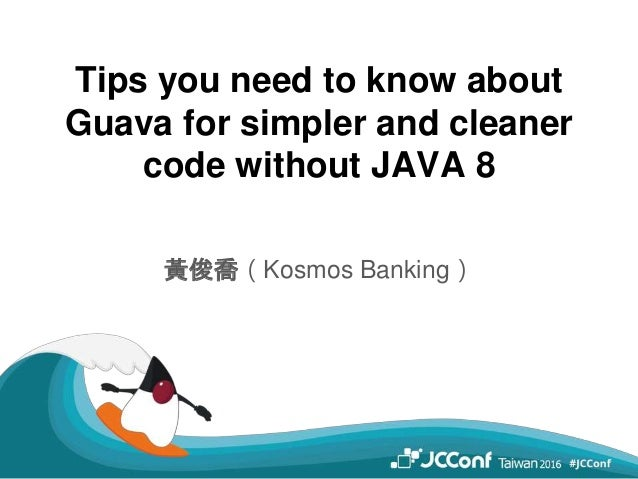 Tips you need to know about Guava for simpler and cleaner code without JAVA 8 黃俊喬(Kosmos Banking)