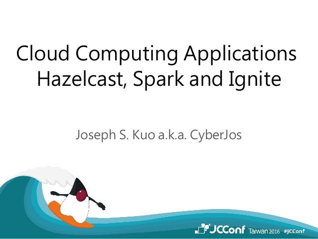 Cloud Computing Applications Hazelcast, Spark and Ignite Joseph S. Kuo a.k.a. CyberJos