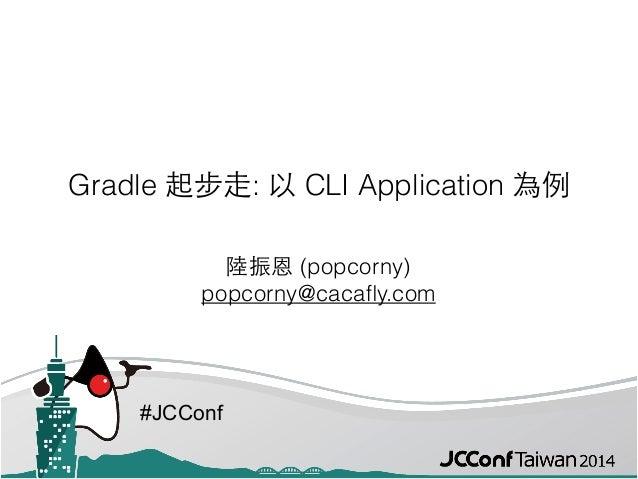 #JCConf Gradle 起步⾛走: 以 CLI Application 為例 陸振恩 (popcorny) popcorny@cacafly.com