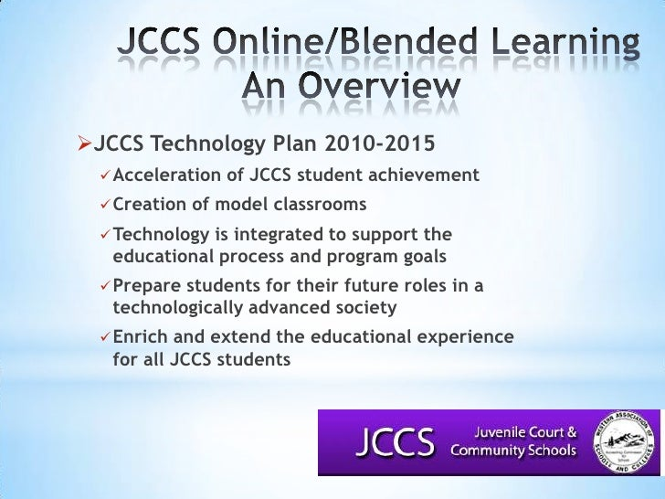 JCCS Online/Blended LearningAn Overview<br />JCCS Technology Plan 2010-2015<br />Acceleration of JCCS student achieveme...