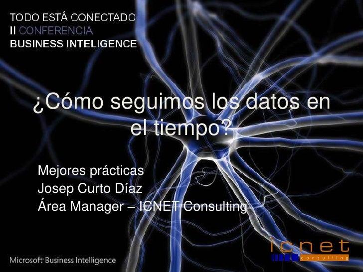 ¿Cómo seguimos los datos en el tiempo?<br />Mejores prácticas<br />Josep Curto Díaz<br />Área Manager – ICNET Consulting<b...