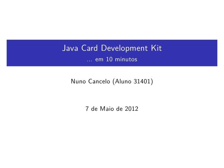 Java Card Development Kit       ... em 10 minutos  Nuno Cancelo (Aluno 31401)      7 de Maio de 2012