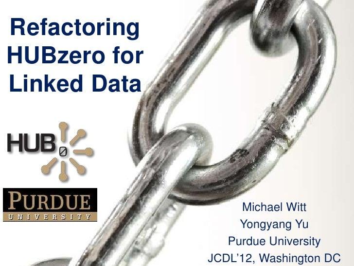 RefactoringHUBzero forLinked Data                   Michael Witt                   Yongyang Yu                 Purdue Univ...