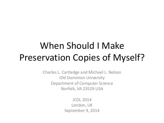 When Should I Make  Preservation Copies of Myself?  Charles L. Cartledge and Michael L. Nelson  Old Dominion University  D...