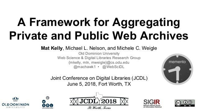 A Framework for Aggregating Private and Public Web Archives Mat Kelly, Michael L. Nelson, and Michele C. Weigle Old Domini...