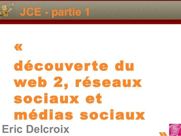 JCE - partie 1  « découver te du web 2, réseaux sociaux et médias sociaux  Eric Delcroix