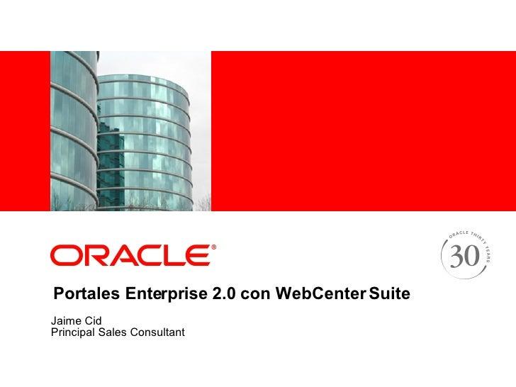 Portales Enterprise 2.0 con WebCenter Suite Jaime Cid Principal Sales Consultant