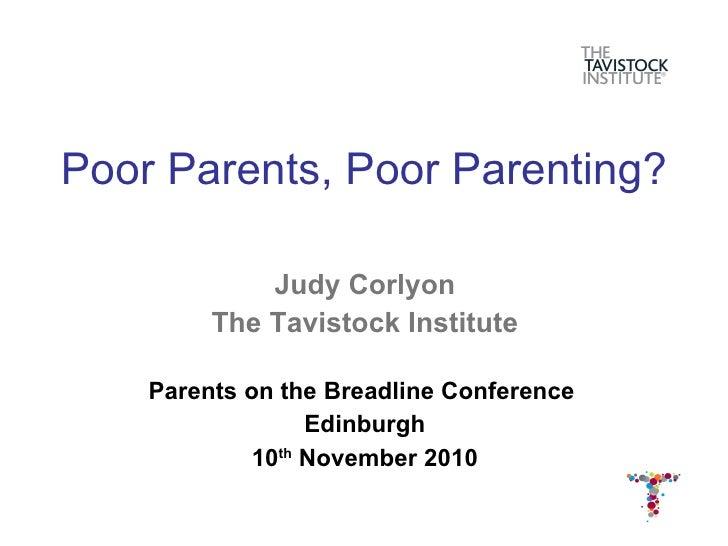 Poor Parents, Poor Parenting? <ul><li>Judy Corlyon </li></ul><ul><li>The Tavistock Institute </li></ul><ul><li>Parents on ...