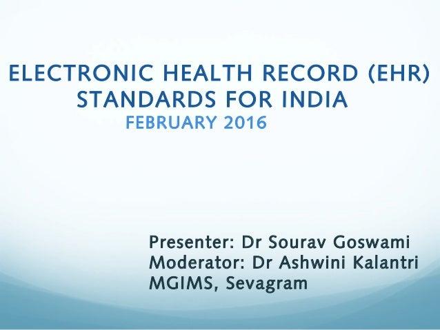 ELECTRONIC HEALTH RECORD (EHR) STANDARDS FOR INDIA FEBRUARY 2016 Presenter: Dr Sourav Goswami Moderator: Dr Ashwini Kalant...