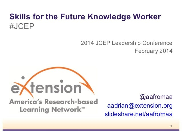Skills for the Future Knowledge Worker #JCEP 2014 JCEP Leadership Conference February 2014  @aafromaa aadrian@extension.or...