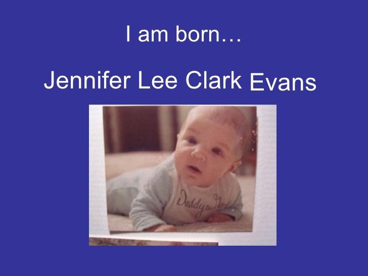 I am born… <ul><li>Jennifer Lee Clark </li></ul>Evans